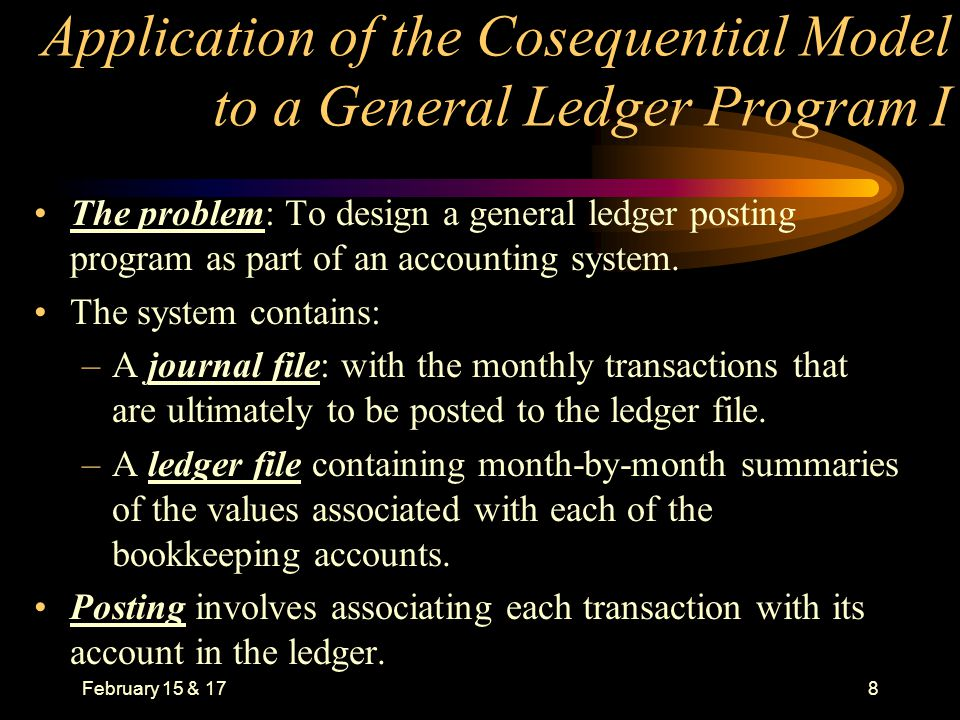 February 15 & 178 Application of the Cosequential Model to a General Ledger Program I The problem: To design a general ledger posting program as part of an accounting system.