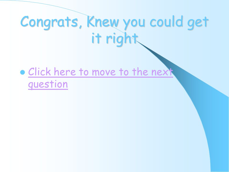 Congrats, Knew you could get it right Click here to move to the next question Click here to move to the next question
