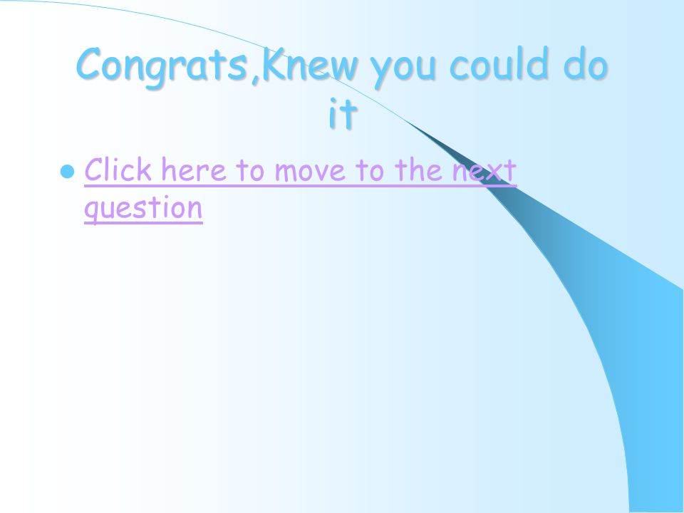 Congrats,Knew you could do it Click here to move to the next question Click here to move to the next question