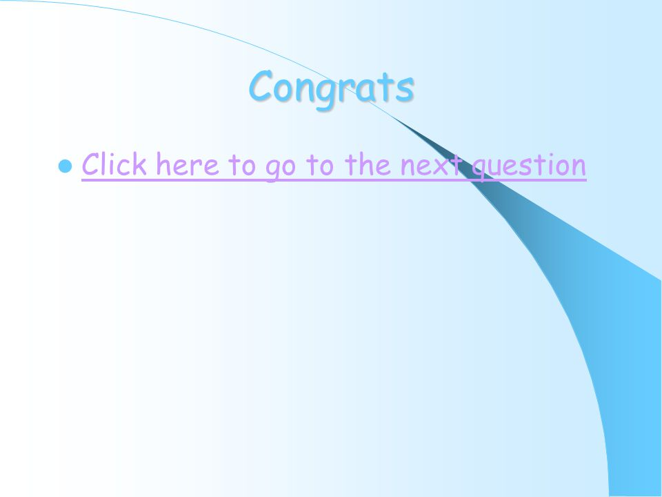 Congrats Click here to go to the next question