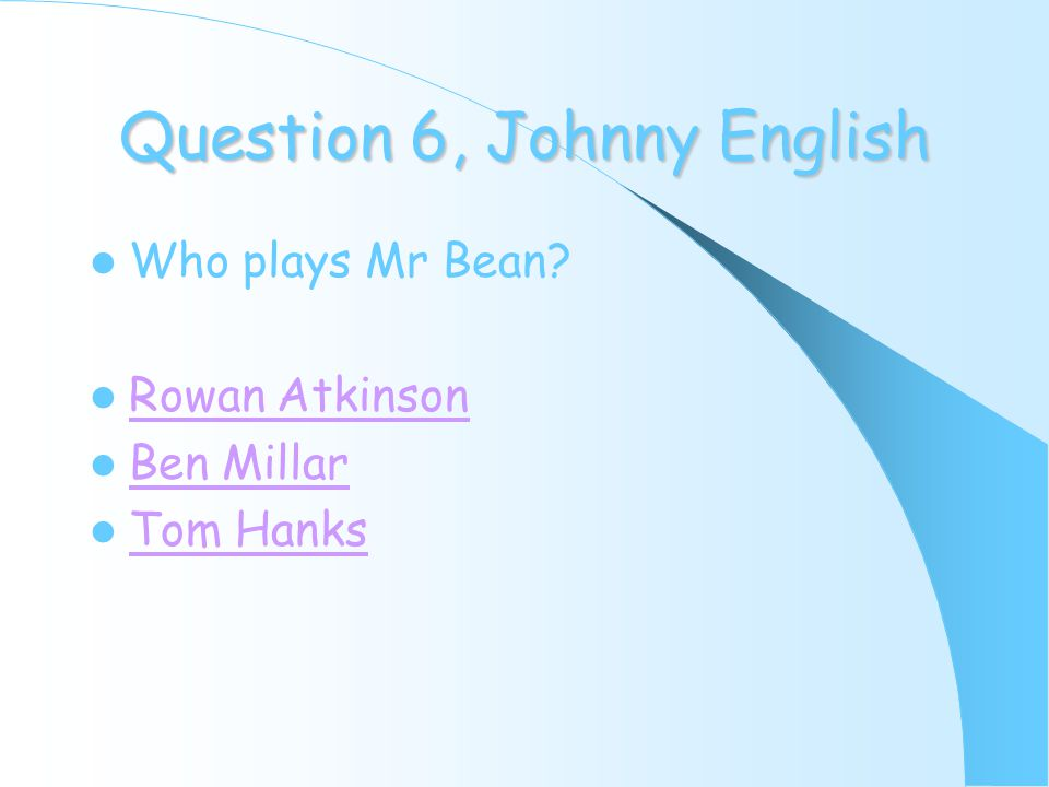 Question 6, Johnny English Who plays Mr Bean? Rowan Atkinson Ben Millar Tom Hanks