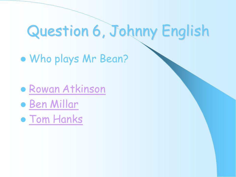 Question 6, Johnny English Who plays Mr Bean Rowan Atkinson Ben Millar Tom Hanks
