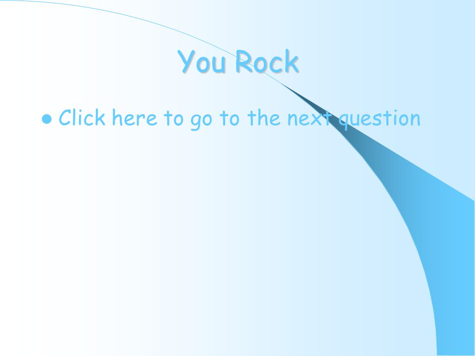 You Rock Click here to go to the next question
