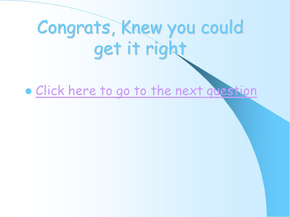 Congrats, Knew you could get it right Click here to go to the next question