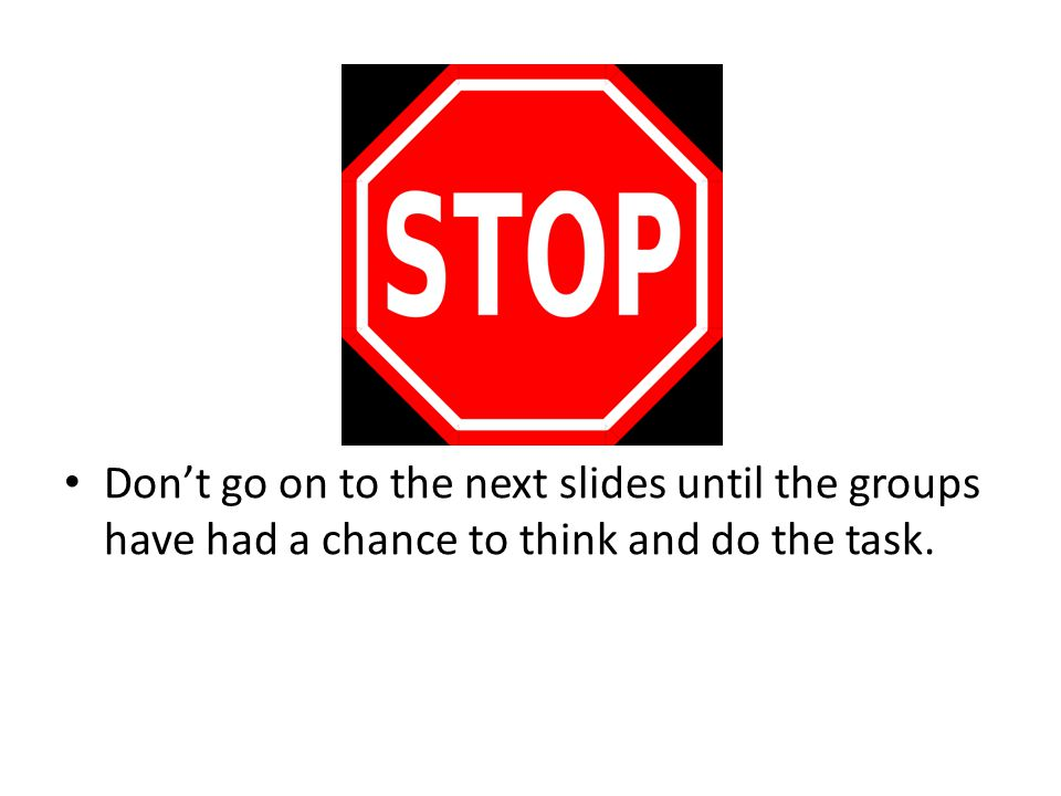 Don't go on to the next slides until the groups have had a chance to think and do the task.