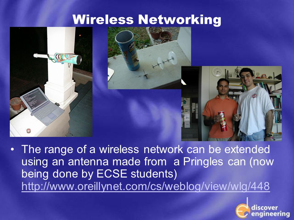 ECSE Department Programs Wireless Networking The range of a wireless network can be extended using an antenna made from a Pringles can (now being done by ECSE students) http://www.oreillynet.com/cs/weblog/view/wlg/448 http://www.oreillynet.com/cs/weblog/view/wlg/448