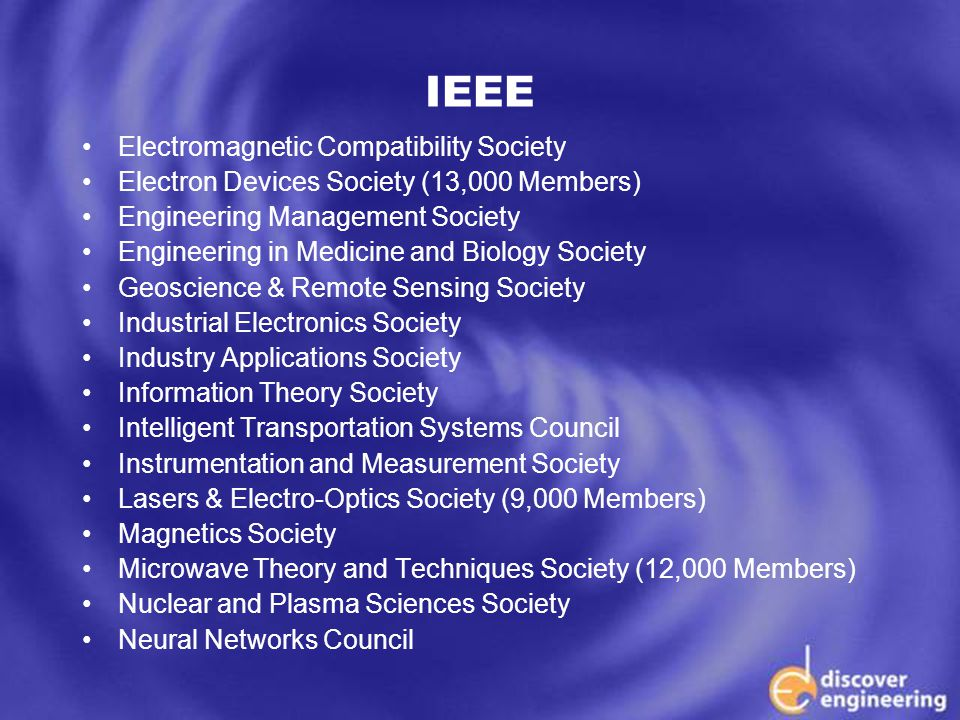 ECSE Department Programs IEEE Electromagnetic Compatibility Society Electron Devices Society (13,000 Members) Engineering Management Society Engineering in Medicine and Biology Society Geoscience & Remote Sensing Society Industrial Electronics Society Industry Applications Society Information Theory Society Intelligent Transportation Systems Council Instrumentation and Measurement Society Lasers & Electro-Optics Society (9,000 Members) Magnetics Society Microwave Theory and Techniques Society (12,000 Members) Nuclear and Plasma Sciences Society Neural Networks Council