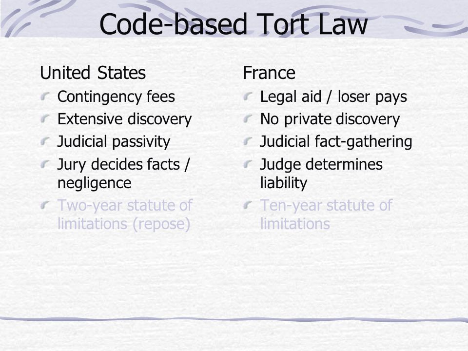 Code-based Tort Law United States Contingency fees Extensive discovery Judicial passivity Jury decides facts / negligence Two-year statute of limitations (repose) France Legal aid / loser pays No private discovery Judicial fact-gathering Judge determines liability Ten-year statute of limitations