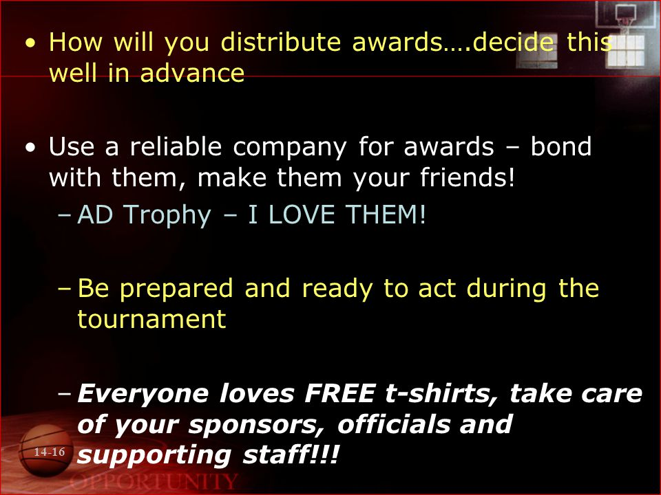 14-16 How will you distribute awards….decide this well in advance Use a reliable company for awards – bond with them, make them your friends.
