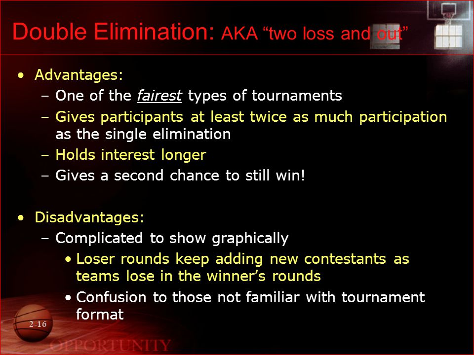2-16 Double Elimination: AKA two loss and out Advantages: –One of the fairest types of tournaments –Gives participants at least twice as much participation as the single elimination –Holds interest longer –Gives a second chance to still win.