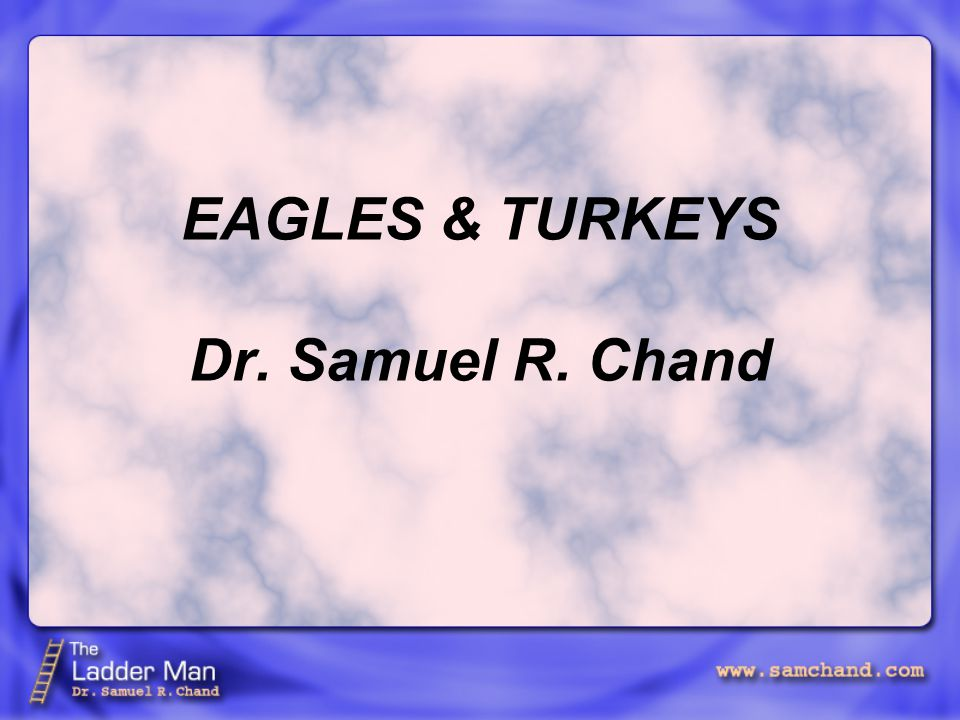 EAGLES & TURKEYS Dr. Samuel R. Chand