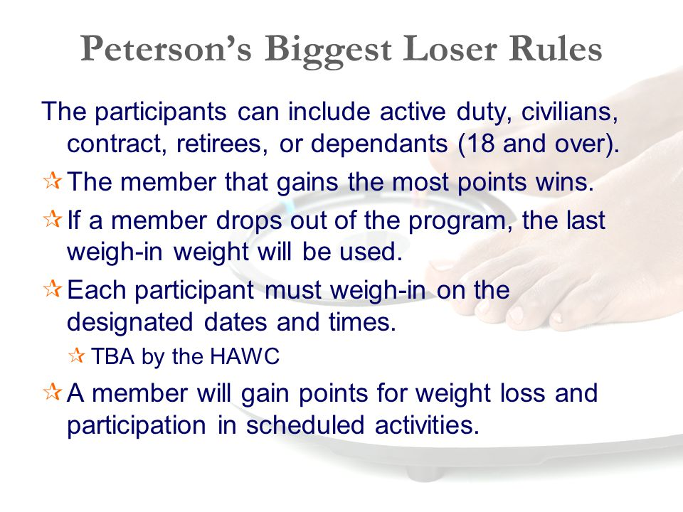 Peterson's Biggest Loser Rules The participants can include active duty, civilians, contract, retirees, or dependants (18 and over).  The member that