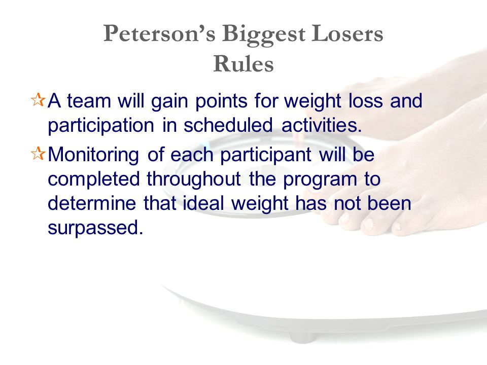 Peterson's Biggest Losers Rules  A team will gain points for weight loss and participation in scheduled activities.