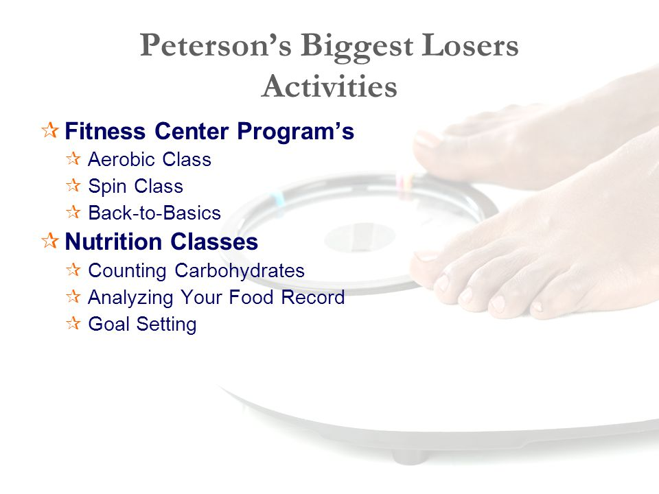 Peterson's Biggest Losers Activities  Fitness Center Program's  Aerobic Class  Spin Class  Back-to-Basics  Nutrition Classes  Counting Carbohydrates  Analyzing Your Food Record  Goal Setting