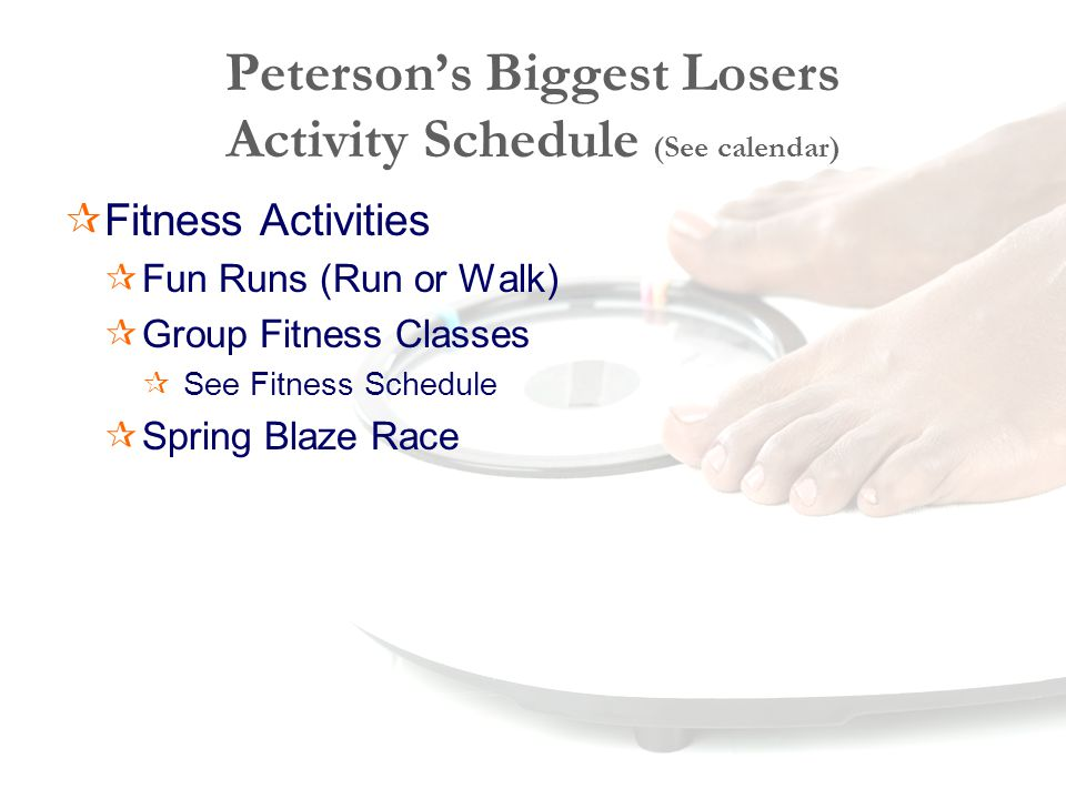 Peterson's Biggest Losers Activity Schedule (See calendar)  Fitness Activities  Fun Runs (Run or Walk)  Group Fitness Classes  See Fitness Schedule  Spring Blaze Race