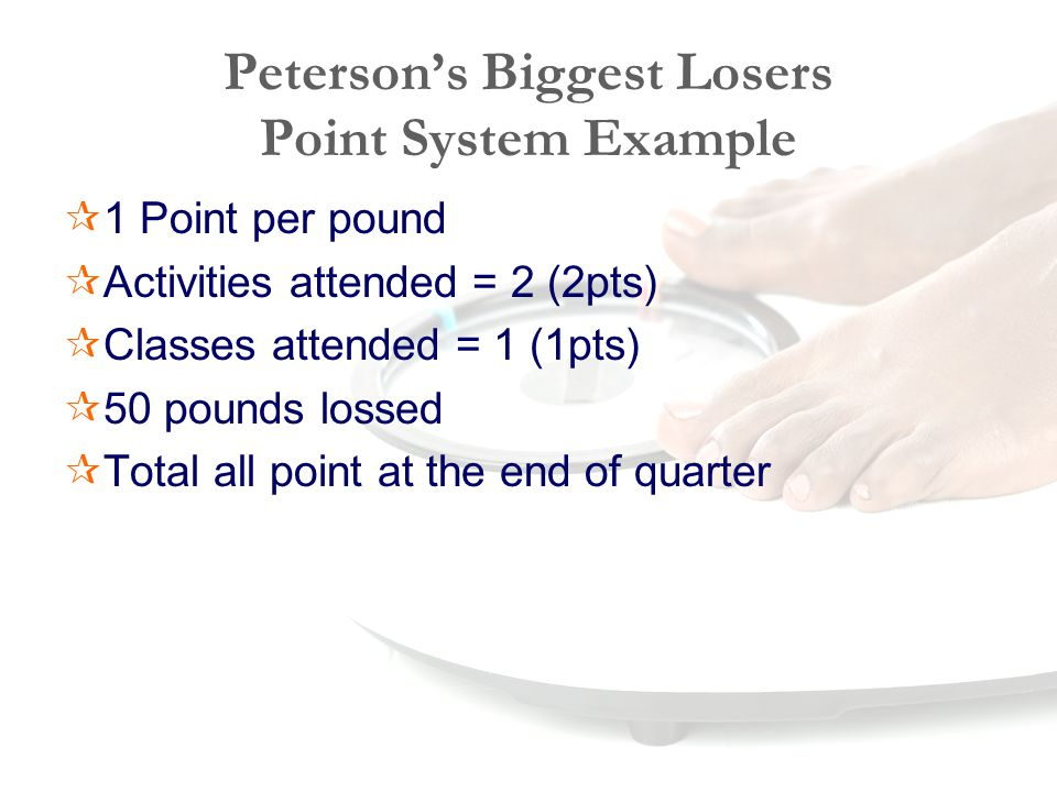 Peterson's Biggest Losers Point System Example  1 Point per pound  Activities attended = 2 (2pts)  Classes attended = 1 (1pts)  50 pounds lossed  Total all point at the end of quarter
