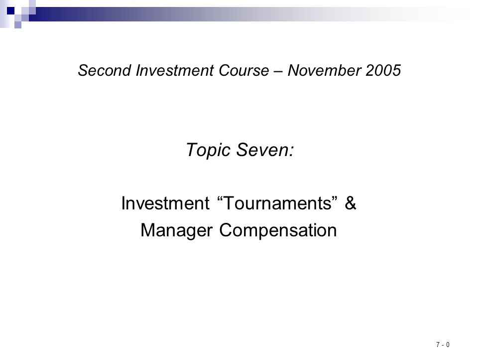 7 - 0 Second Investment Course – November 2005 Topic Seven: Investment Tournaments & Manager Compensation
