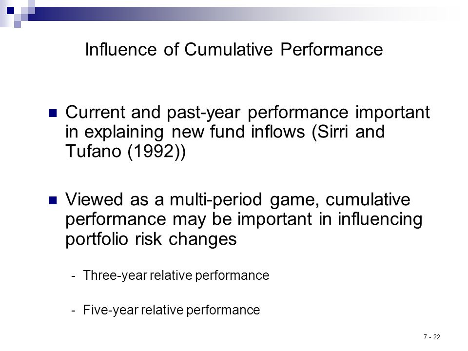 7 - 22 Influence of Cumulative Performance Current and past-year performance important in explaining new fund inflows (Sirri and Tufano (1992)) Viewed as a multi-period game, cumulative performance may be important in influencing portfolio risk changes - Three-year relative performance - Five-year relative performance