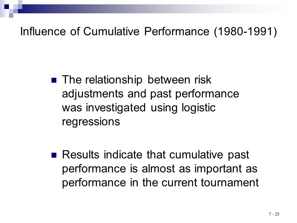 7 - 25 Influence of Cumulative Performance (1980-1991) The relationship between risk adjustments and past performance was investigated using logistic regressions Results indicate that cumulative past performance is almost as important as performance in the current tournament