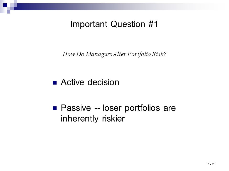7 - 26 Important Question #1 Active decision Passive -- loser portfolios are inherently riskier How Do Managers Alter Portfolio Risk