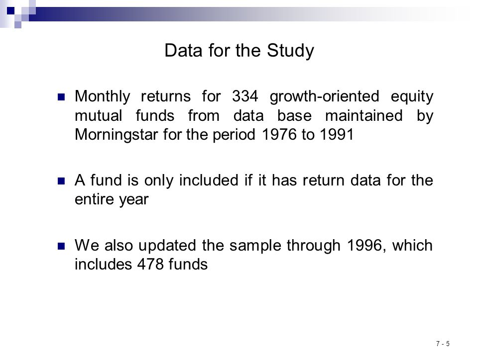 7 - 5 Data for the Study Monthly returns for 334 growth-oriented equity mutual funds from data base maintained by Morningstar for the period 1976 to 1991 A fund is only included if it has return data for the entire year We also updated the sample through 1996, which includes 478 funds