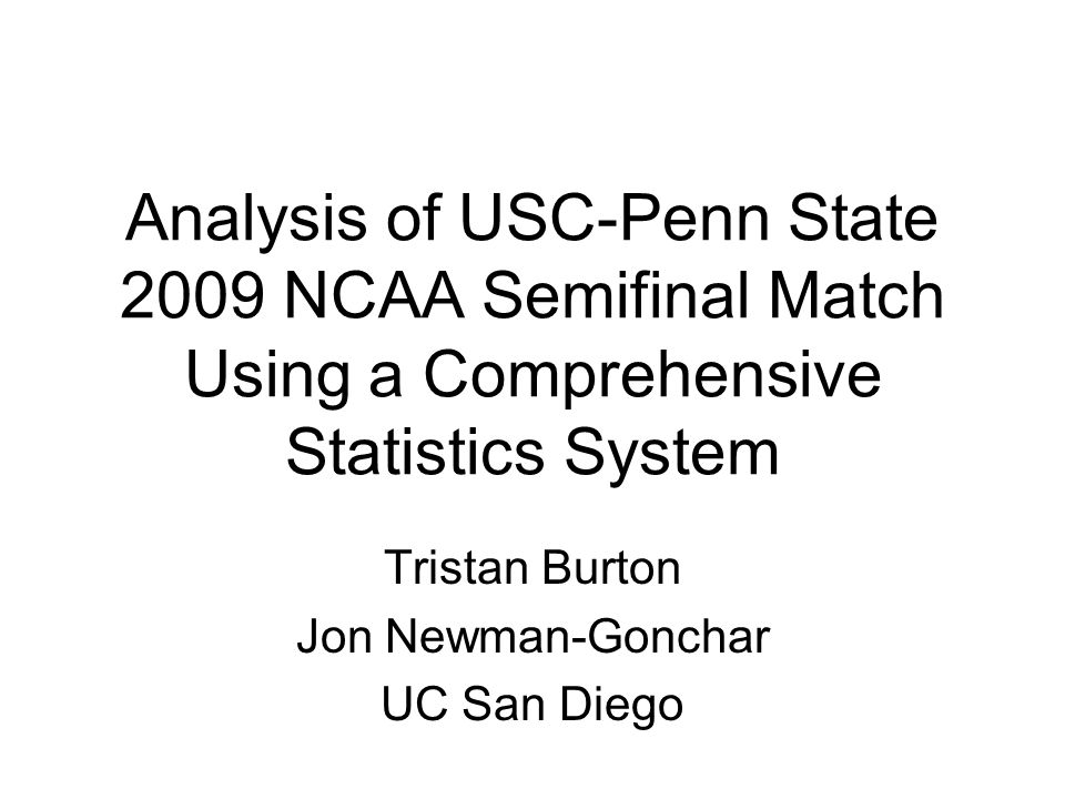 Analysis of USC-Penn State 2009 NCAA Semifinal Match Using a Comprehensive Statistics System Tristan Burton Jon Newman-Gonchar UC San Diego