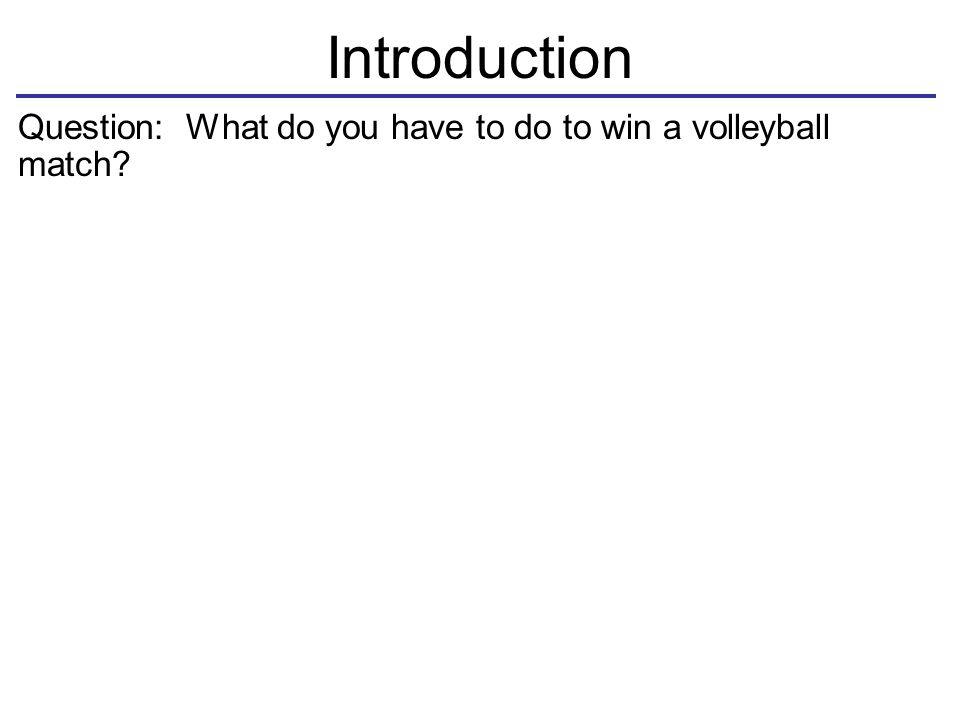 Introduction Question: What do you have to do to win a volleyball match.