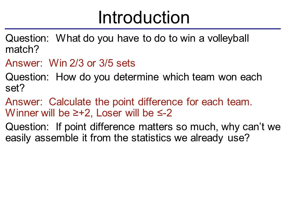 Introduction Question: What do you have to do to win a volleyball match? Answer: Win 2/3 or 3/5 sets Question: How do you determine which team won eac