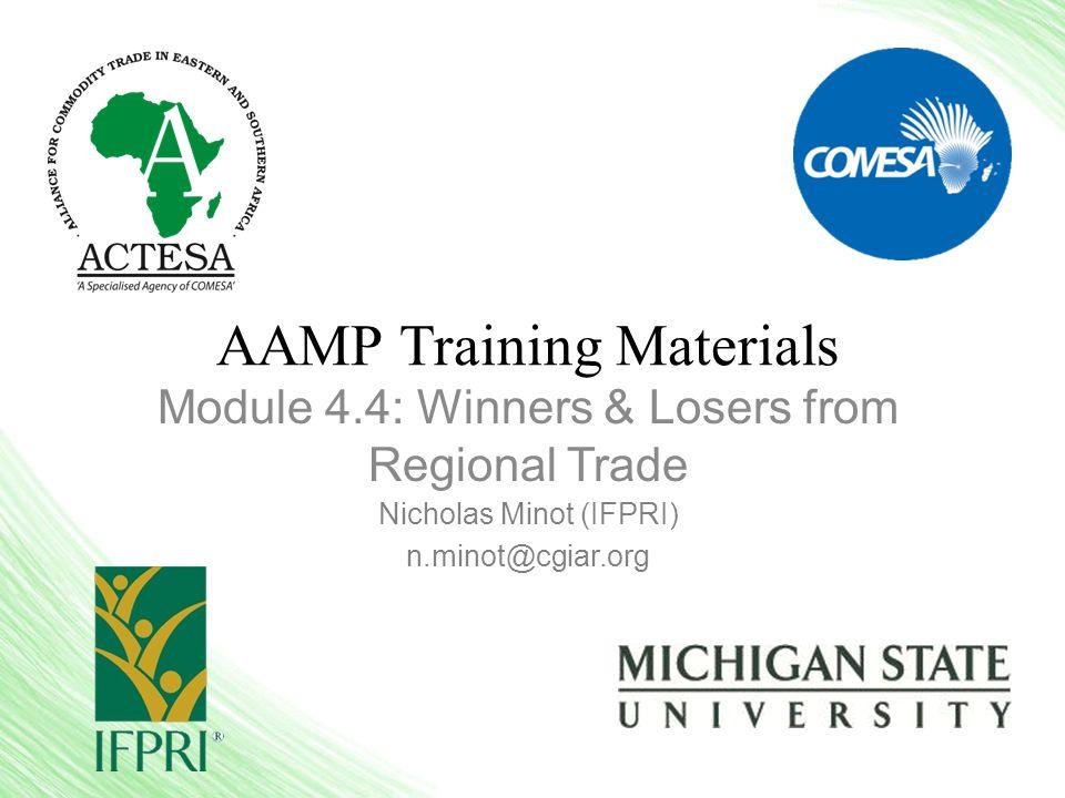 AAMP Training Materials Module 4.4: Winners & Losers from Regional Trade Nicholas Minot (IFPRI) n.minot@cgiar.org