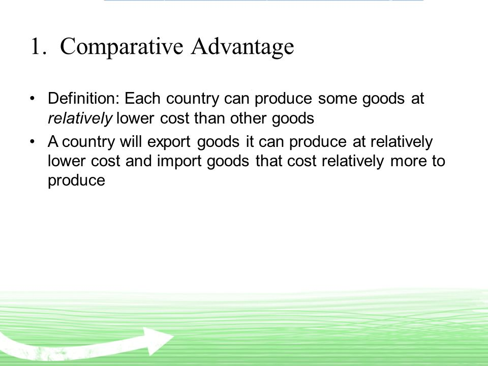 1. Comparative Advantage Definition: Each country can produce some goods at relatively lower cost than other goods A country will export goods it can