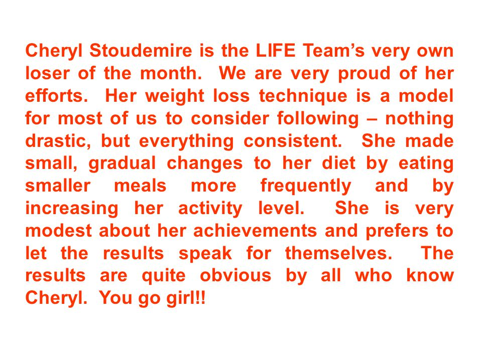 Cheryl Stoudemire is the LIFE Team's very own loser of the month. We are very proud of her efforts. Her weight loss technique is a model for most of u