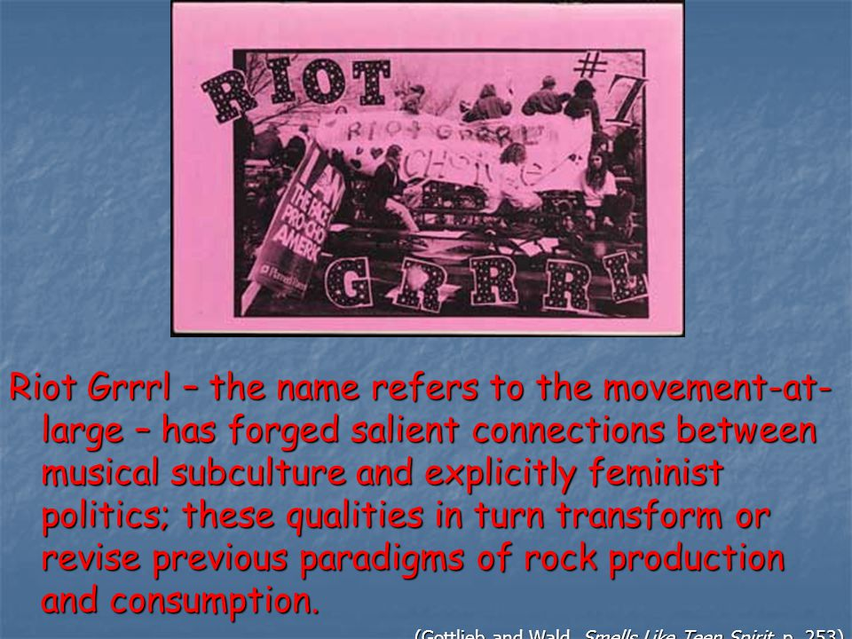 Riot Grrrl – the name refers to the movement-at- large – has forged salient connections between musical subculture and explicitly feminist politics; these qualities in turn transform or revise previous paradigms of rock production and consumption.