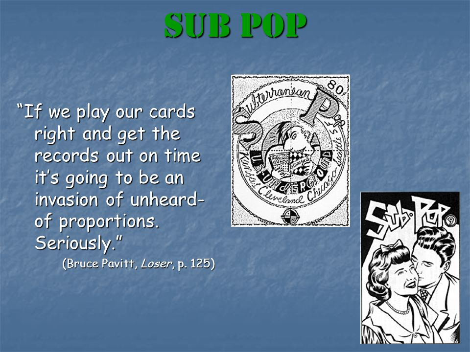 Sub pop If we play our cards right and get the records out on time it's going to be an invasion of unheard- of proportions.
