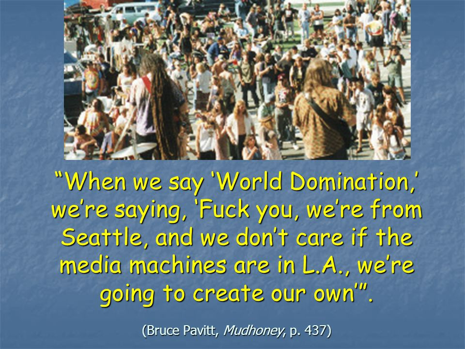 When we say 'World Domination,' we're saying, 'Fuck you, we're from Seattle, and we don't care if the media machines are in L.A., we're going to create our own' .