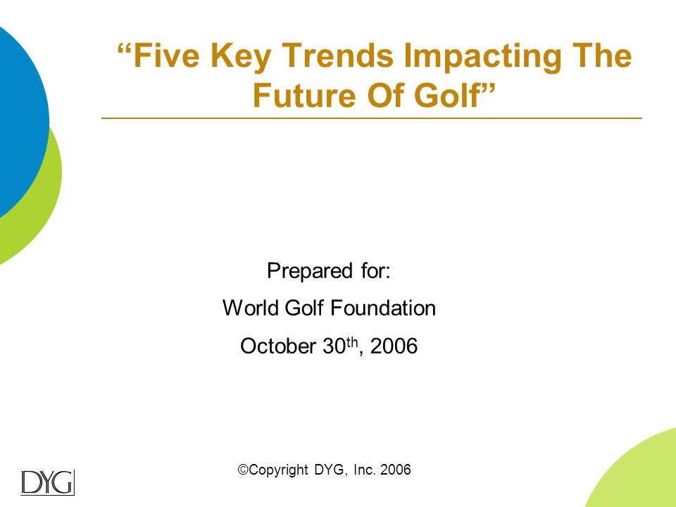 """Five Key Trends Impacting The Future Of Golf"" ©Copyright DYG, Inc. 2006 Prepared for: World Golf Foundation October 30 th, 2006"