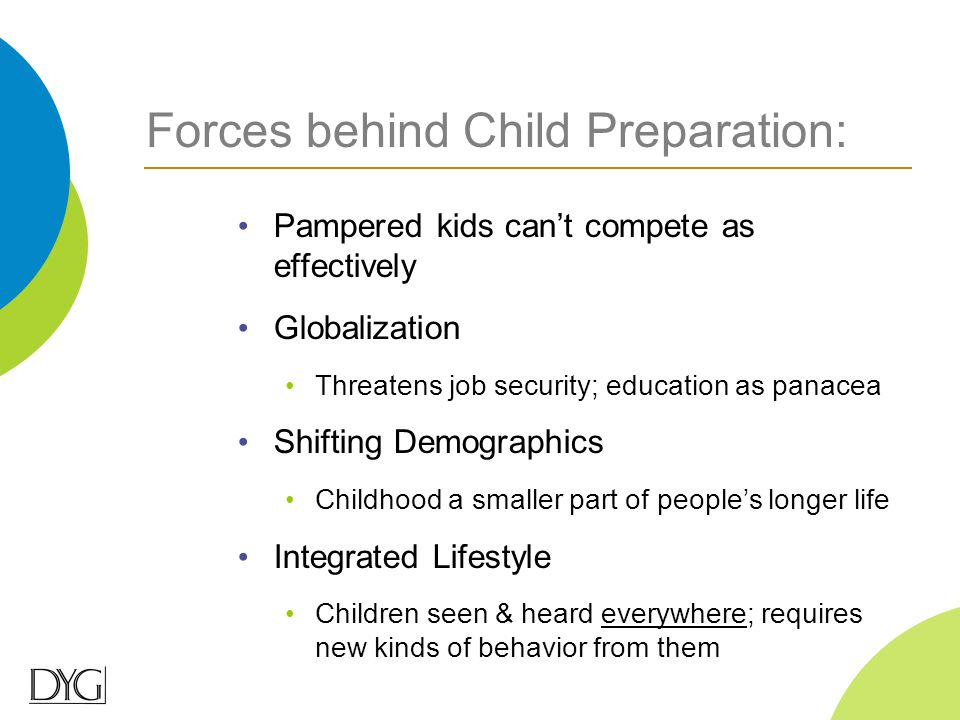 Forces behind Child Preparation: Pampered kids can't compete as effectively Globalization Threatens job security; education as panacea Shifting Demogr