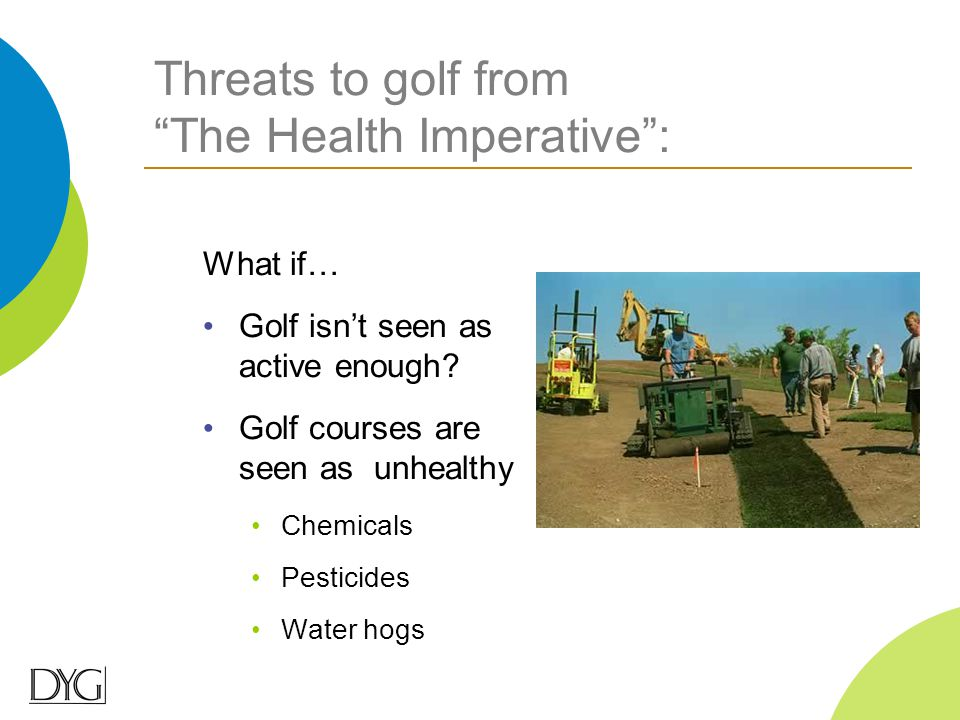 "Threats to golf from ""The Health Imperative"": What if… Golf isn't seen as active enough? Golf courses are seen as unhealthy Chemicals Pesticides Water"