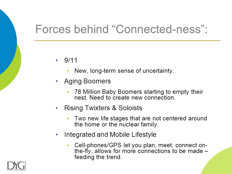 "Forces behind ""Connected-ness"": 9/11 New, long-term sense of uncertainty. Aging Boomers 78 Million Baby Boomers starting to empty their nest. Need to"
