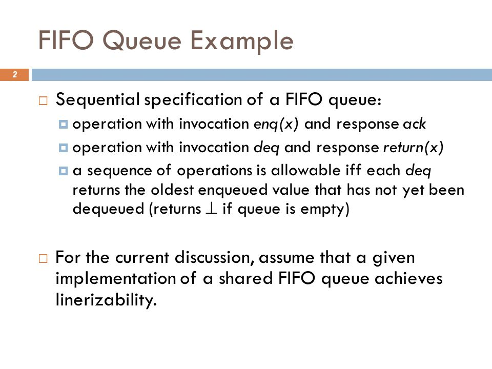 FIFO Queue Example 2  Sequential specification of a FIFO queue:  operation with invocation enq(x) and response ack  operation with invocation deq and response return(x)  a sequence of operations is allowable iff each deq returns the oldest enqueued value that has not yet been dequeued (returns  if queue is empty)  For the current discussion, assume that a given implementation of a shared FIFO queue achieves linerizability.
