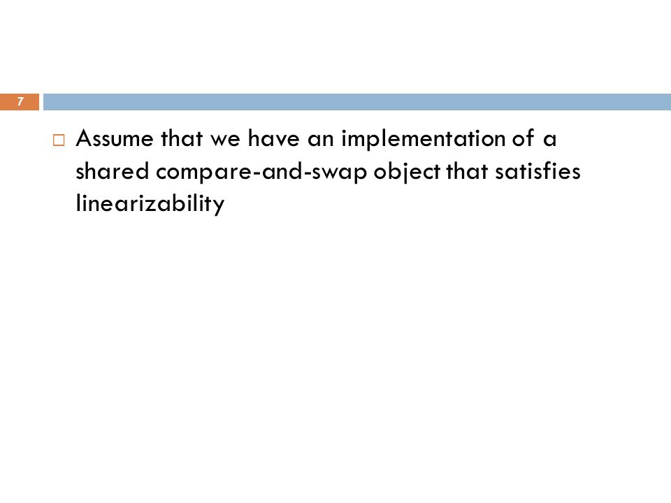  Assume that we have an implementation of a shared compare-and-swap object that satisfies linearizability 7