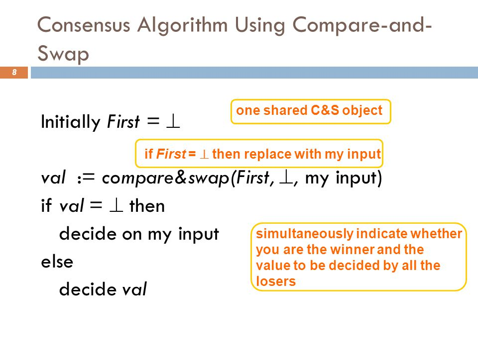 Consensus Algorithm Using Compare-and- Swap 8 Initially First =  val := compare&swap(First, , my input) if val =  then decide on my input else decide val one shared C&S object simultaneously indicate whether you are the winner and the value to be decided by all the losers if First =  then replace with my input