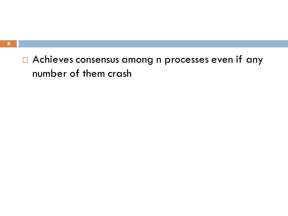  Achieves consensus among n processes even if any number of them crash 9