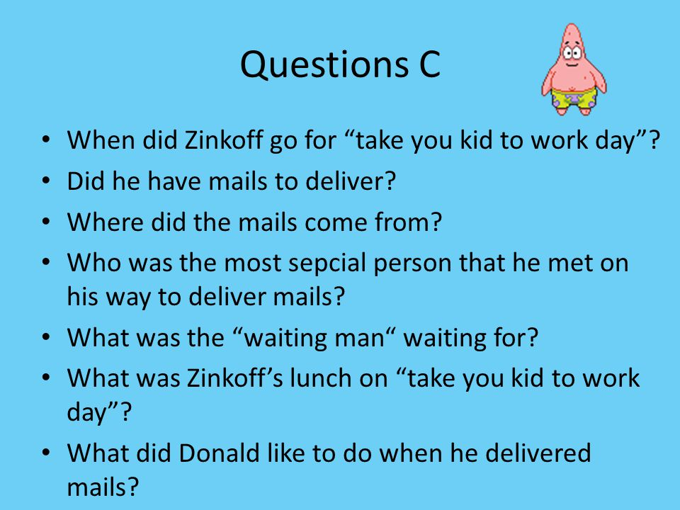 Questions C When did Zinkoff go for take you kid to work day .