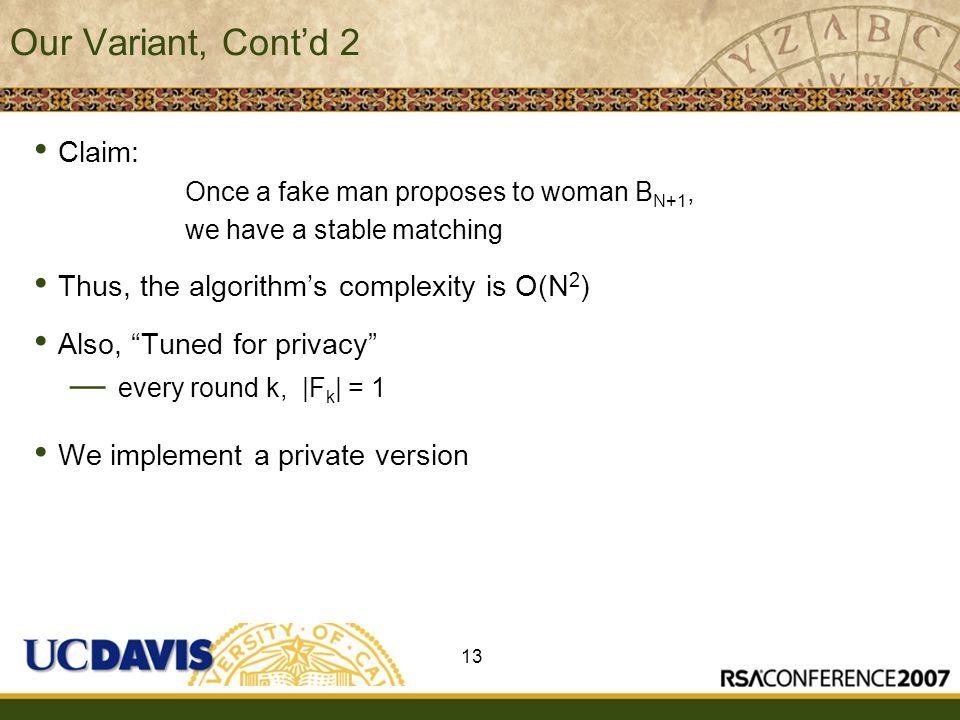 Insert presenter logo here on slide master Our Variant, Cont'd 2 Claim: Once a fake man proposes to woman B N+1, we have a stable matching Thus, the algorithm's complexity is O(N 2 ) Also, Tuned for privacy — every round k, |F k | = 1 We implement a private version 13