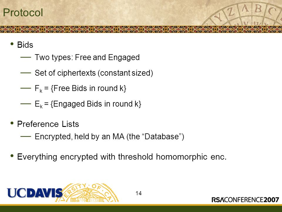Insert presenter logo here on slide master Protocol Bids — Two types: Free and Engaged — Set of ciphertexts (constant sized) — F k = {Free Bids in round k} — E k = {Engaged Bids in round k} Preference Lists — Encrypted, held by an MA (the Database ) Everything encrypted with threshold homomorphic enc.