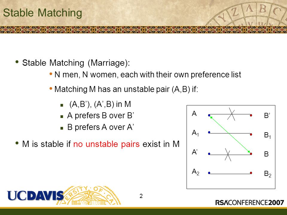 Insert presenter logo here on slide master Stable Matching Stable Matching (Marriage): N men, N women, each with their own preference list Matching M has an unstable pair (A,B) if: (A,B'), (A',B) in M A prefers B over B' B prefers A over A' M is stable if no unstable pairs exist in M 2 A A1A1 A' A2A2 B' B1B1 B B2B2
