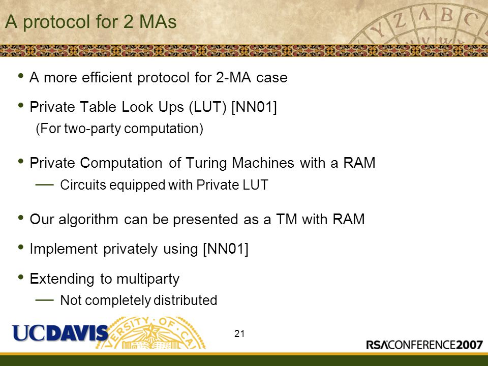 Insert presenter logo here on slide master A protocol for 2 MAs A more efficient protocol for 2-MA case Private Table Look Ups (LUT) [NN01] (For two-party computation) Private Computation of Turing Machines with a RAM — Circuits equipped with Private LUT Our algorithm can be presented as a TM with RAM Implement privately using [NN01] Extending to multiparty — Not completely distributed 21