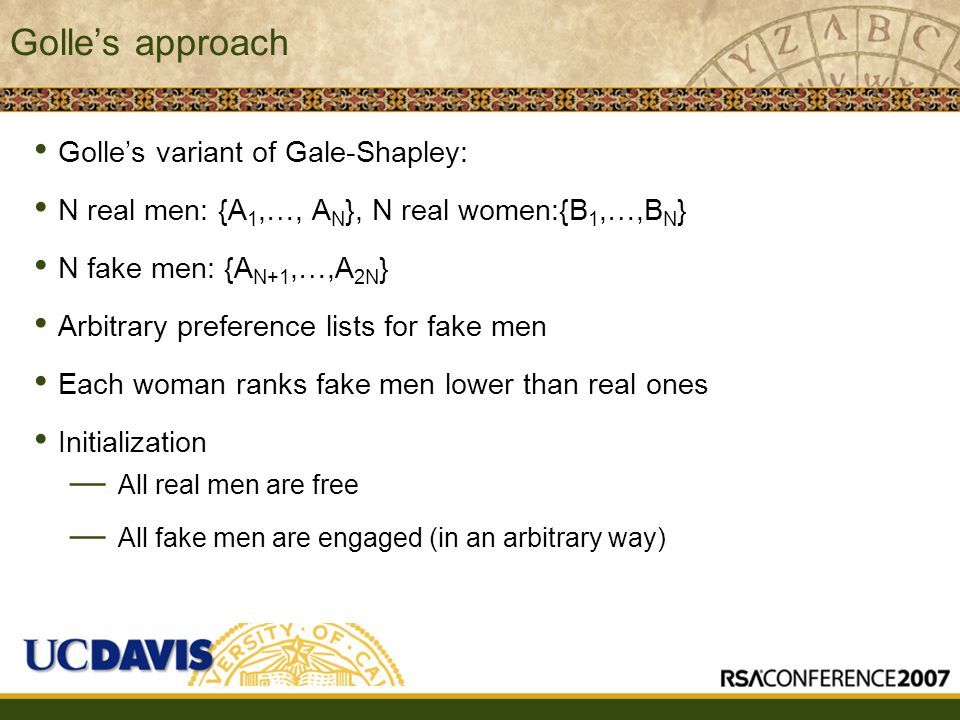 Golle's approach Golle's variant of Gale-Shapley: N real men: {A 1,…, A N }, N real women:{B 1,…,B N } N fake men: {A N+1,…,A 2N } Arbitrary preference lists for fake men Each woman ranks fake men lower than real ones Initialization — All real men are free — All fake men are engaged (in an arbitrary way)