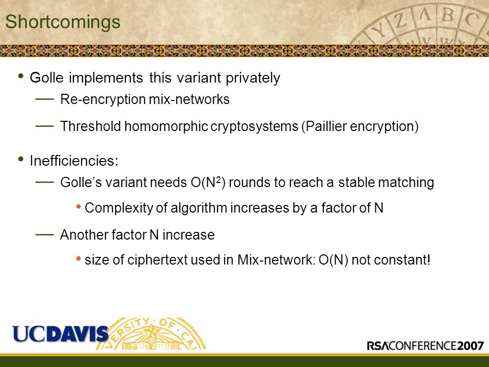 Insert presenter logo here on slide master Shortcomings Golle implements this variant privately — Re-encryption mix-networks — Threshold homomorphic cryptosystems (Paillier encryption) Inefficiencies: — Golle's variant needs O(N 2 ) rounds to reach a stable matching Complexity of algorithm increases by a factor of N — Another factor N increase size of ciphertext used in Mix-network: O(N) not constant!