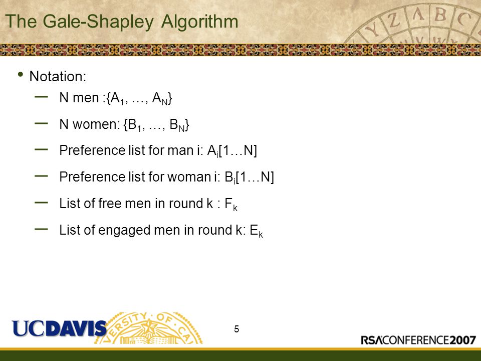 Insert presenter logo here on slide master Gale-Shapley k=1;F k = {A 1, …, A N } While F k is non-empty: Randomly select A from F k A proposes to next woman B: (Where he ranks B highest among the women to whom he has never proposed before) If B is free then she becomes engaged to A If B is engaged to some A' then If B prefers A over A' then remove A and add A' to F k Otherwise, F k stays the same F k+1 = F k ; k= k+1 6